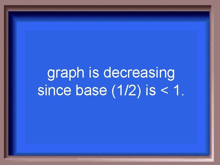 graph is decreasing since base (1/2) is < 1.