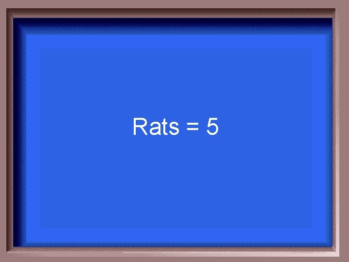 Rats = 5
