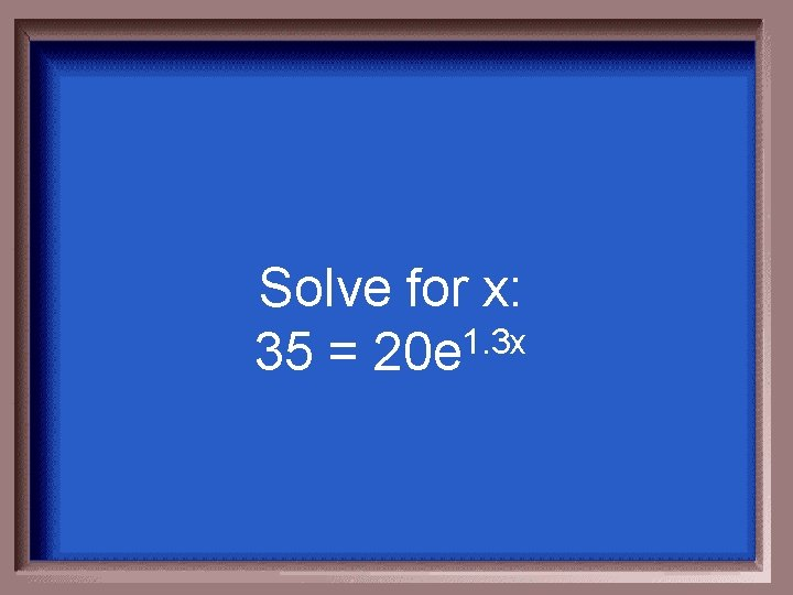 Solve for x: 35 = 20 e 1. 3 x