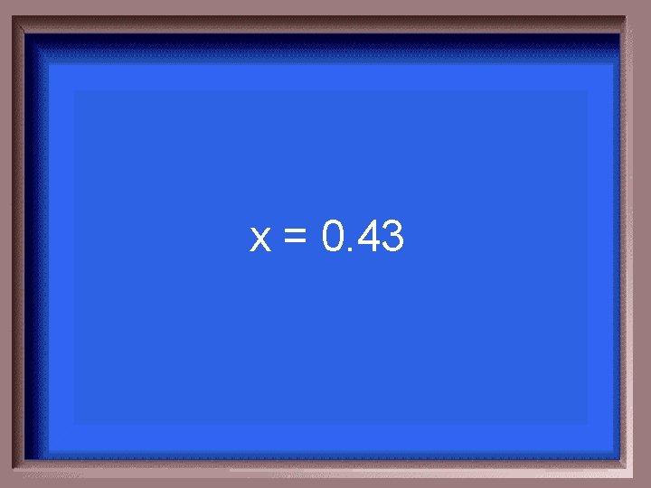 x = 0. 43
