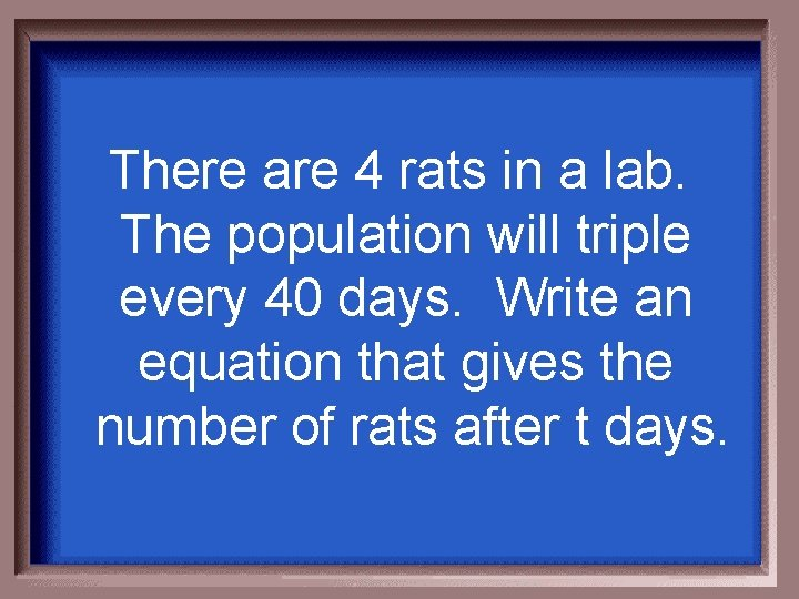There are 4 rats in a lab. The population will triple every 40 days.