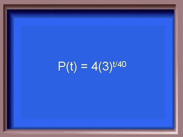 P(t) = t/40 4(3)
