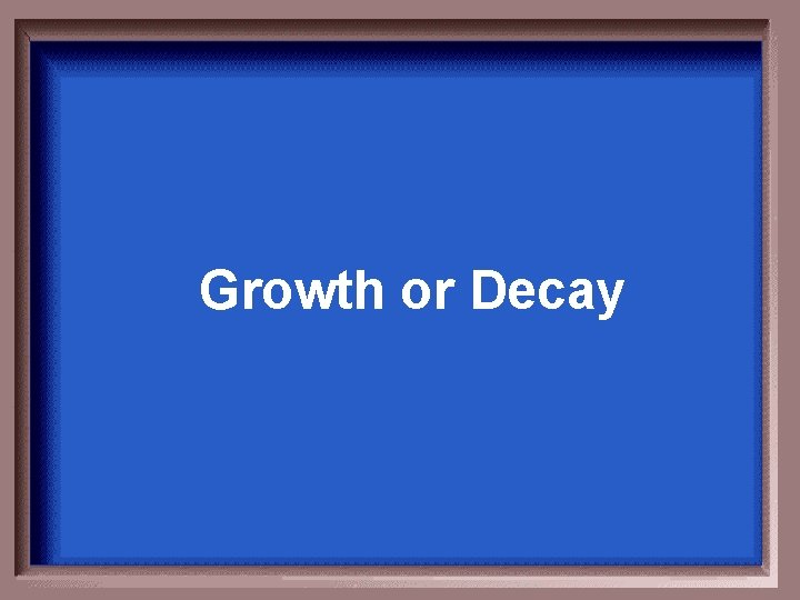 Growth or Decay