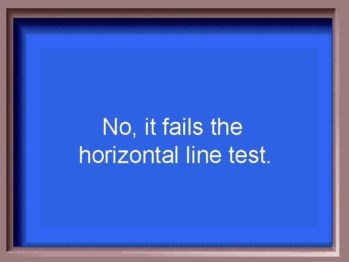 No, it fails the horizontal line test.