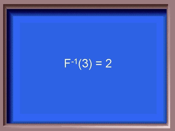 -1 F (3) =2