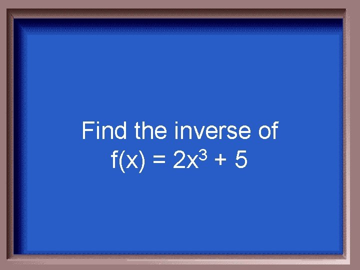 Find the inverse of f(x) = 2 x 3 + 5