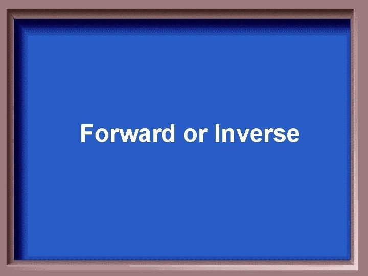 Forward or Inverse