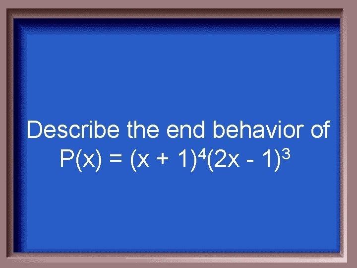 Describe the end behavior of P(x) = (x + 1)4(2 x - 1)3