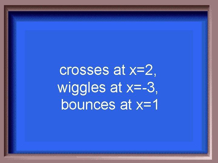 crosses at x=2, wiggles at x=-3, bounces at x=1