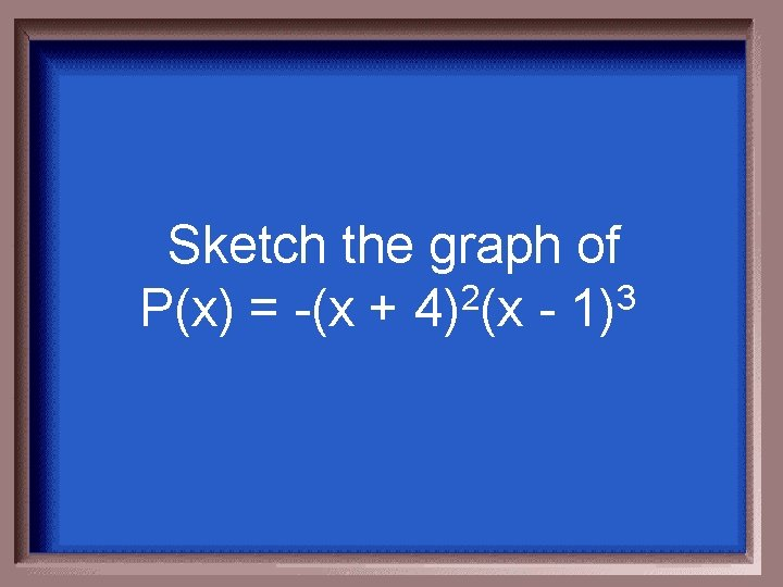 Sketch the graph of P(x) = -(x + 4)2(x - 1)3