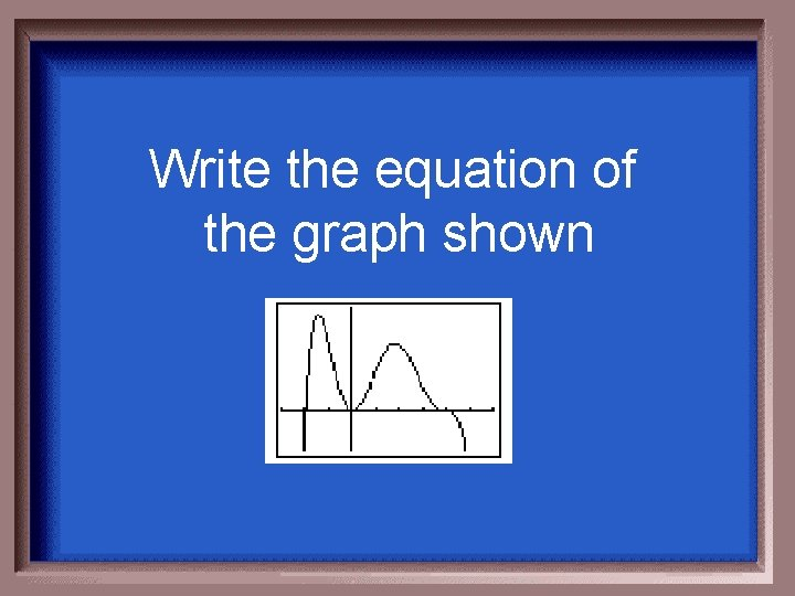Write the equation of the graph shown