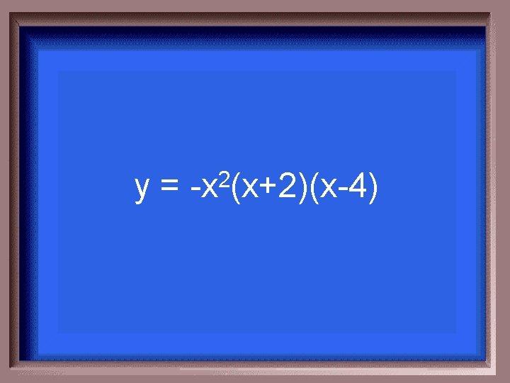 y= 2 -x (x+2)(x-4)