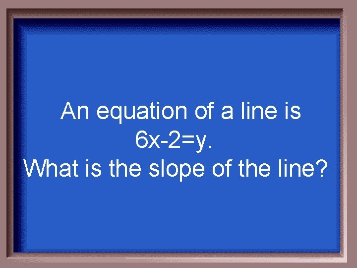 An equation of a line is 6 x-2=y. What is the slope of the