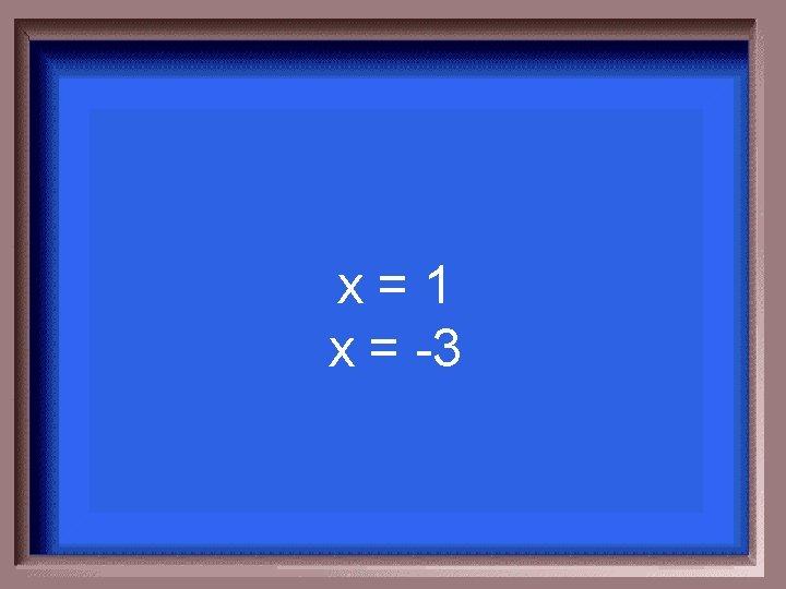 x=1 x = -3