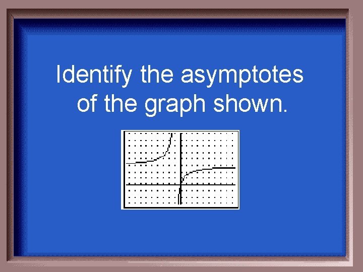 Identify the asymptotes of the graph shown.
