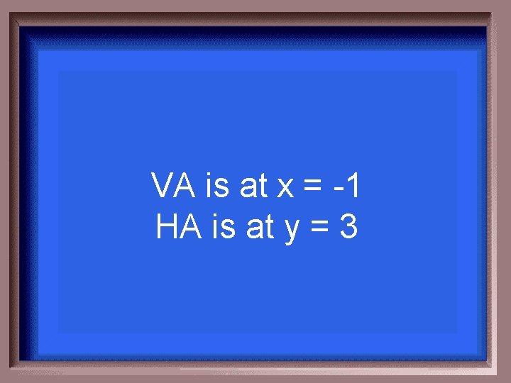 VA is at x = -1 HA is at y = 3