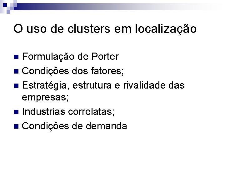 O uso de clusters em localização Formulação de Porter n Condições dos fatores; n