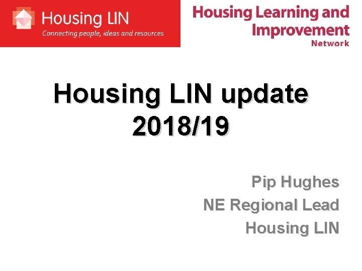 Housing LIN update 2018/19 Pip Hughes NE Regional Lead Housing LIN