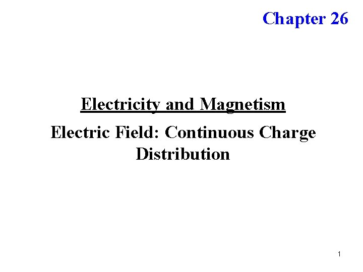 Chapter 26 Electricity and Magnetism Electric Field: Continuous Charge Distribution 1