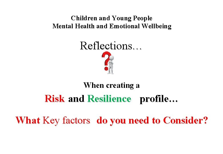 Children and Young People Mental Health and Emotional Wellbeing Reflections… When creating a Risk