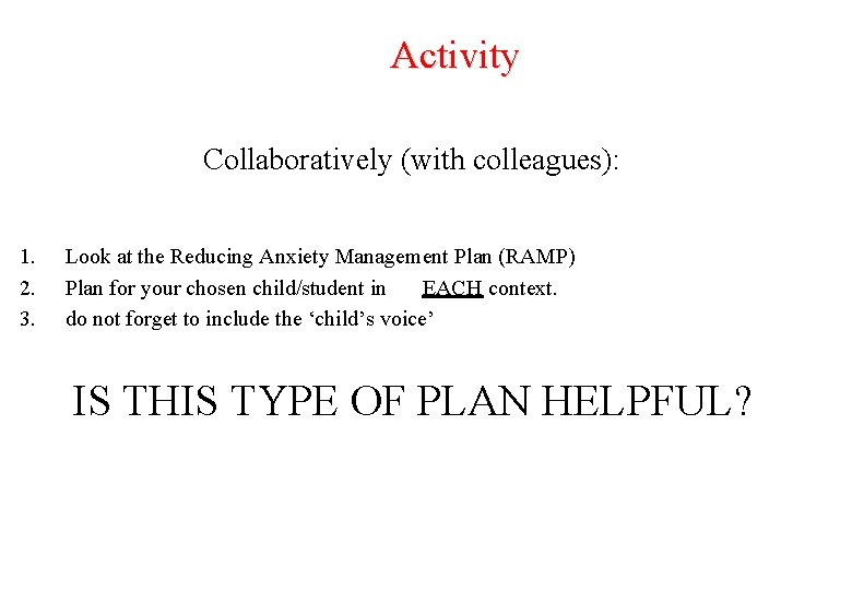 Activity Collaboratively (with colleagues): 1. 2. 3. Look at the Reducing Anxiety Management Plan
