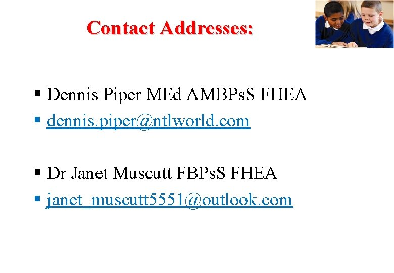 Contact Addresses: W Dennis Piper MEd AMBPs. S FHEA dennis. piper@ntlworld. com Dr Janet