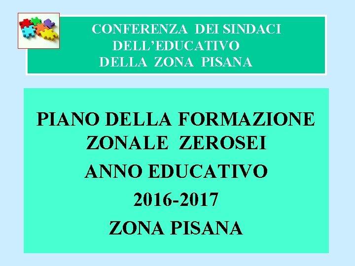 CONFERENZA DEI SINDACI DELL'EDUCATIVO DELLA ZONA PISANA PIANO DELLA FORMAZIONE ZONALE ZEROSEI ANNO EDUCATIVO