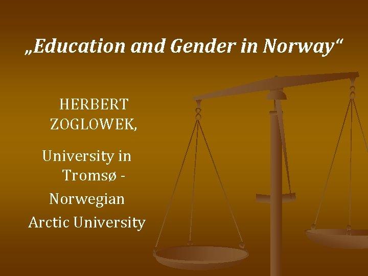 """Education and Gender in Norway"" HERBERT ZOGLOWEK, University in Tromsø Norwegian Arctic University"