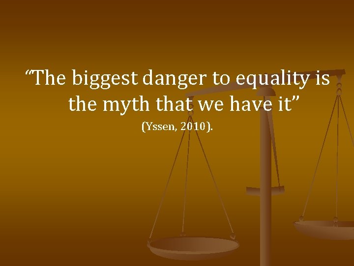 """""""The biggest danger to equality is the myth that we have it"""" (Yssen, 2010)."""
