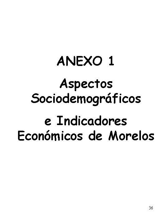 ANEXO 1 Aspectos Sociodemográficos e Indicadores Económicos de Morelos 36