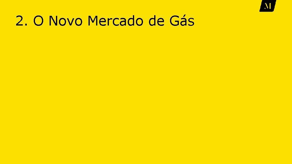 2. O Novo Mercado de Gás