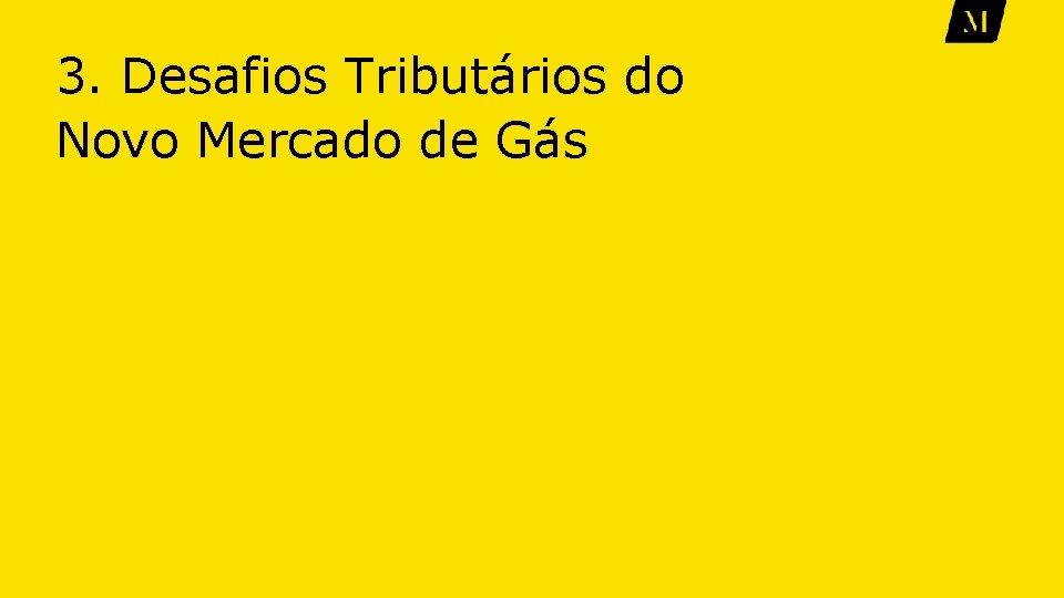 3. Desafios Tributários do Novo Mercado de Gás