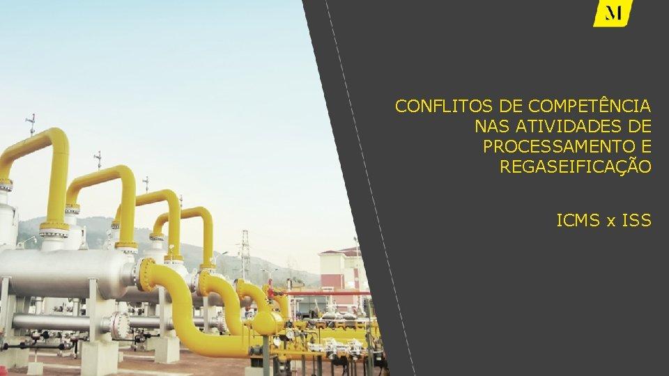 CONFLITOS DE COMPETÊNCIA NAS ATIVIDADES DE PROCESSAMENTO E REGASEIFICAÇÃO ICMS x ISS