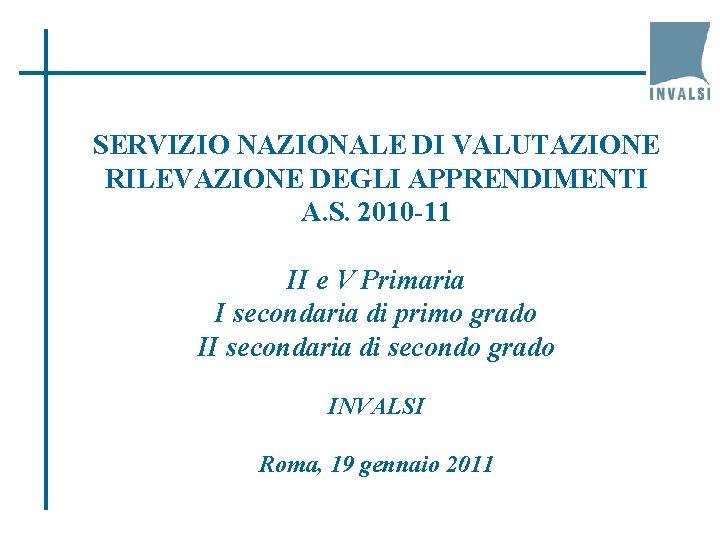 SERVIZIO NAZIONALE DI VALUTAZIONE RILEVAZIONE DEGLI APPRENDIMENTI A. S. 2010 -11 II e V