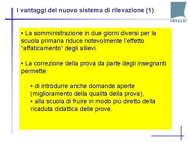 I vantaggi del nuovo sistema di rilevazione (1) • La somministrazione in due giorni