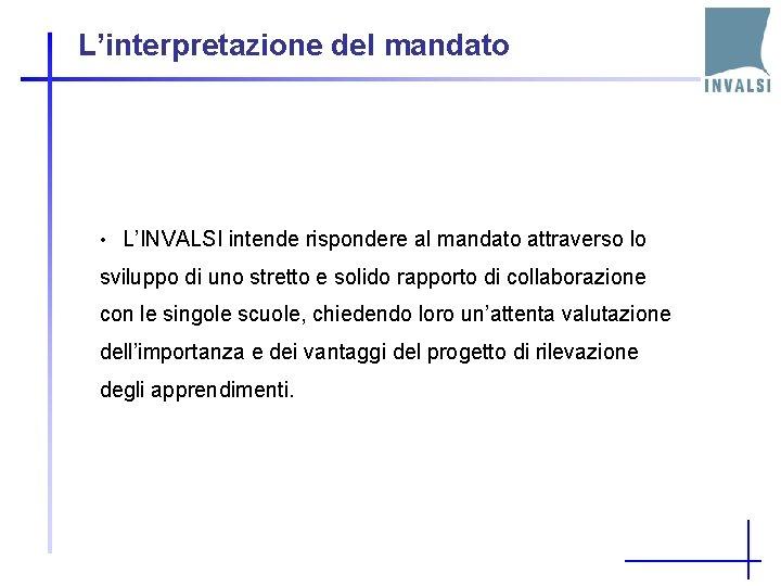 L'interpretazione del mandato • L'INVALSI intende rispondere al mandato attraverso lo sviluppo di uno