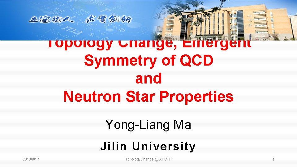 Topology Change, Emergent Symmetry of QCD and Neutron Star Properties Yong-Liang Ma Jilin University