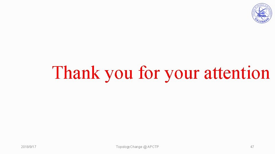Thank you for your attention 2018/9/17 Topology. Change @ APCTP 47