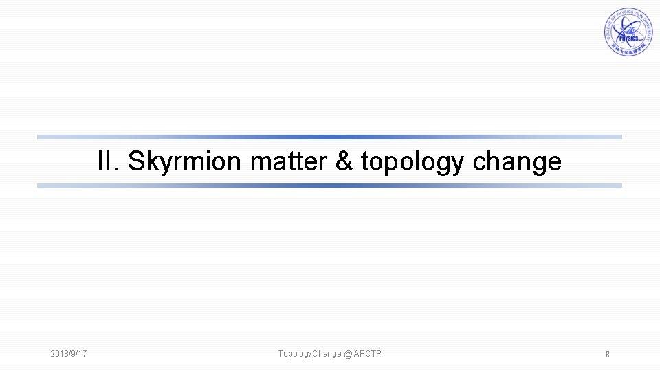 II. Skyrmion matter & topology change 2018/9/17 Topology. Change @ APCTP 8