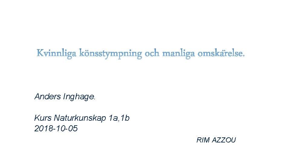 Anders Inghage. Kurs Naturkunskap 1 a, 1 b 2018 -10 -05 RIM AZZOU