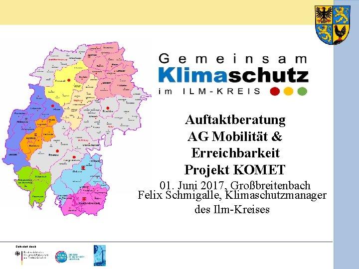 Auftaktberatung AG Mobilität & Erreichbarkeit Projekt KOMET 01. Juni 2017, Großbreitenbach Felix Schmigalle, Klimaschutzmanager
