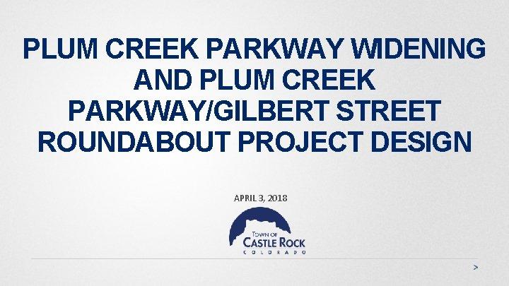 PLUM CREEK PARKWAY WIDENING AND PLUM CREEK PARKWAY/GILBERT STREET ROUNDABOUT PROJECT DESIGN APRIL 3,