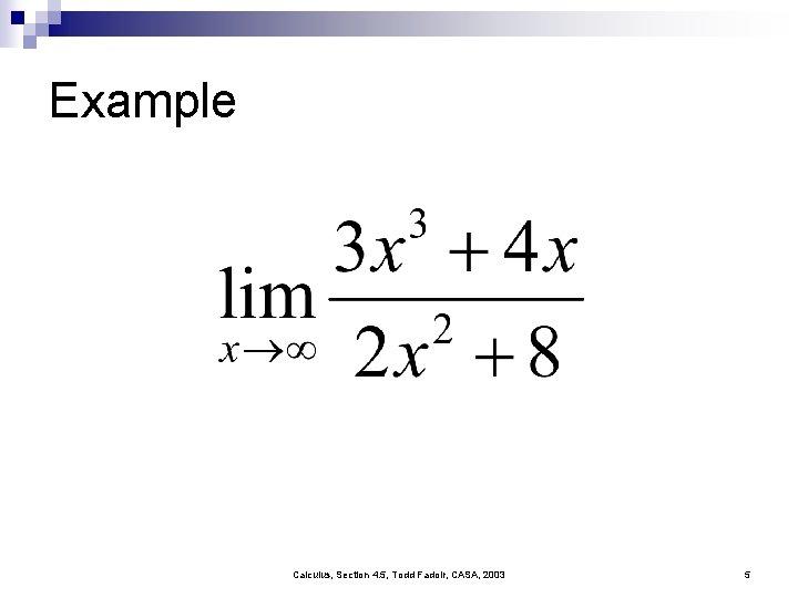 Example Calculus, Section 4. 5, Todd Fadoir, CASA, 2003 5