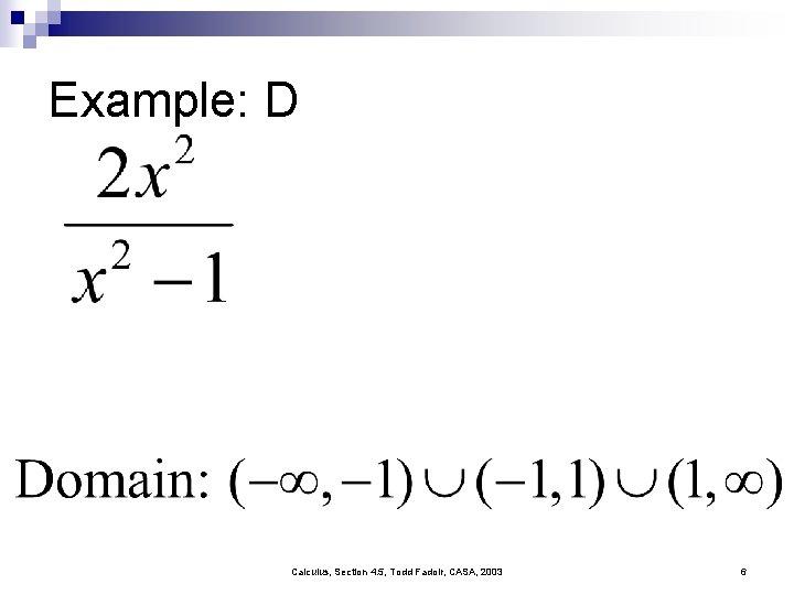 Example: D Calculus, Section 4. 5, Todd Fadoir, CASA, 2003 6