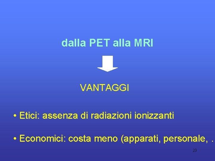 dalla PET alla MRI VANTAGGI • Etici: assenza di radiazionizzanti • Economici: costa meno
