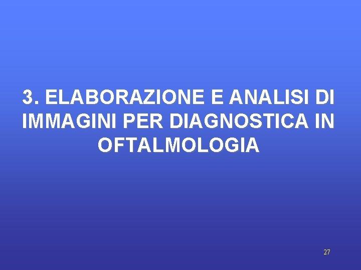 3. ELABORAZIONE E ANALISI DI IMMAGINI PER DIAGNOSTICA IN OFTALMOLOGIA 27