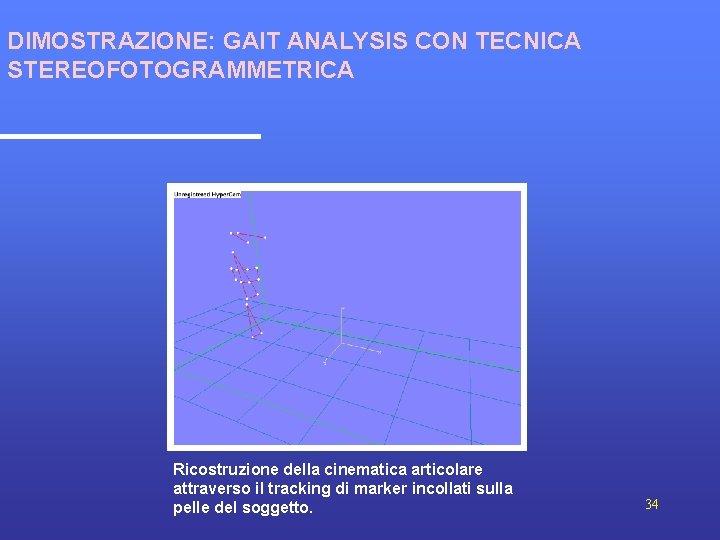 DIMOSTRAZIONE: GAIT ANALYSIS CON TECNICA STEREOFOTOGRAMMETRICA Ricostruzione della cinematica articolare attraverso il tracking di