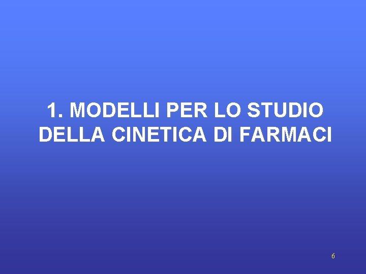 1. MODELLI PER LO STUDIO DELLA CINETICA DI FARMACI 6