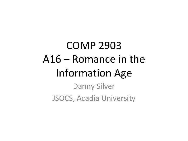 COMP 2903 A 16 – Romance in the Information Age Danny Silver JSOCS, Acadia