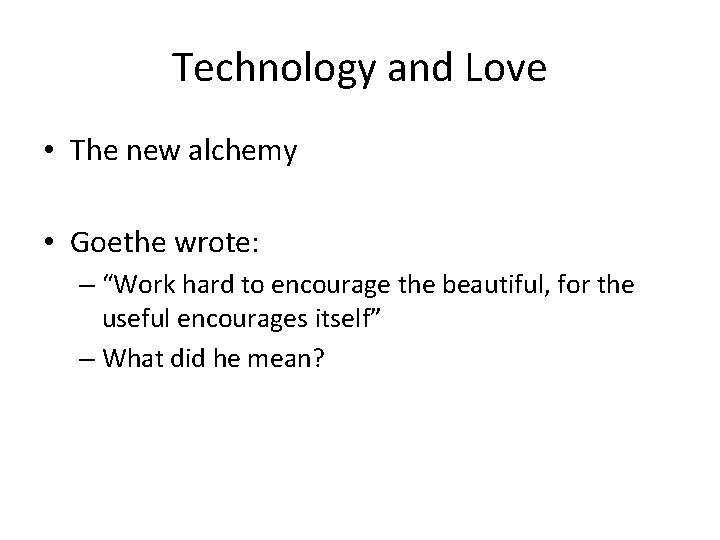 """Technology and Love • The new alchemy • Goethe wrote: – """"Work hard to"""